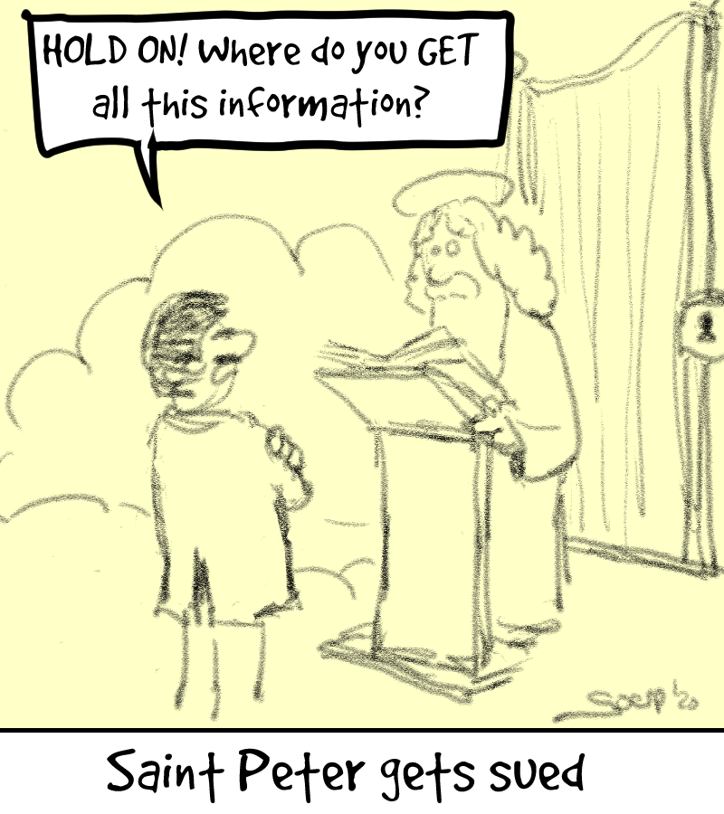"""Cartoon, titled """"Saint Peter gets sued"""": A suited person at heaven's gate saying to Saint Peter: """"Hold on! Where did you get all this information?"""""""
