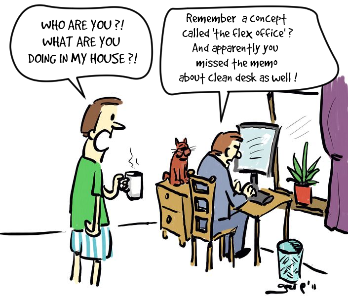 "Cartoon: Man in his boxer shorts holding  a cup of coffee just entered his home office. He sees a man sitting behind his computer and exclaims: ""who are you, what are  doing in my house?"" The man answers ""Remember a concept called 'the flex office'?  And apparently you missed the memo about clean desk as well."""