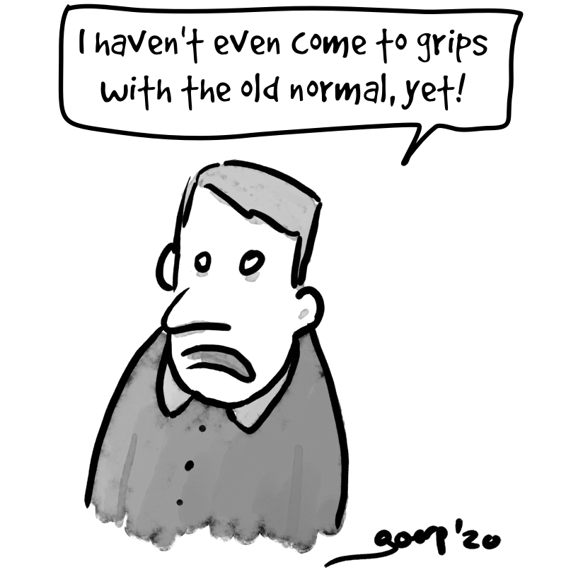 "Cartoon of a man, desperately looking into the distance saying ""I haven't even come to grips with the old normal, yet!"""