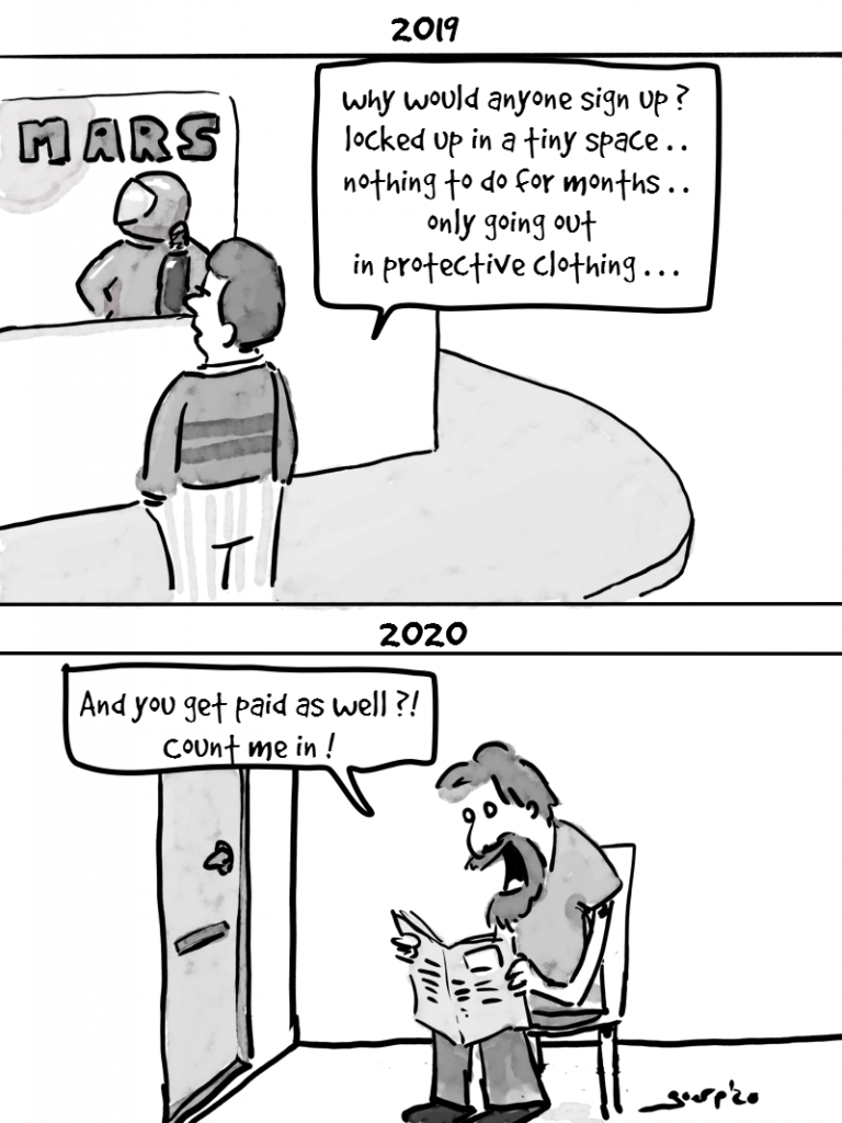 """comic strip. in the first picture, titled 2019,  someone watching a poster of an astronaut heading for Mars.  He says: """"why would anyone sign up for this? locked up in a tiny space, nothing to do for months, only going out in protective clothing"""" In the other picture titiled 2020, someone in a tiny room, unkempt long hair and beard, reading a paper saying """"and you get paid for it as well?! Sign me up!"""""""