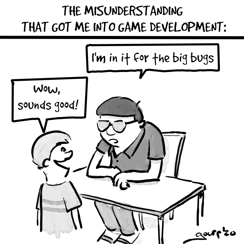 "Cartoon entitled ""The misunderstanding that got me into game development"". Scene of a boy on career day. A person behind a table says ""I'm in it for the big bugs"". The boy says ""wow, sounds good!"""