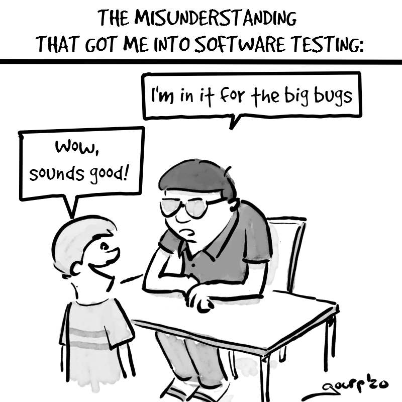 "Cartoon entitled ""The misunderstanding that got me into software testing"". Scene of a boy on career day. A person behind a table says ""I'm in it for the big bugs"". The boy says ""wow, sounds good!"""