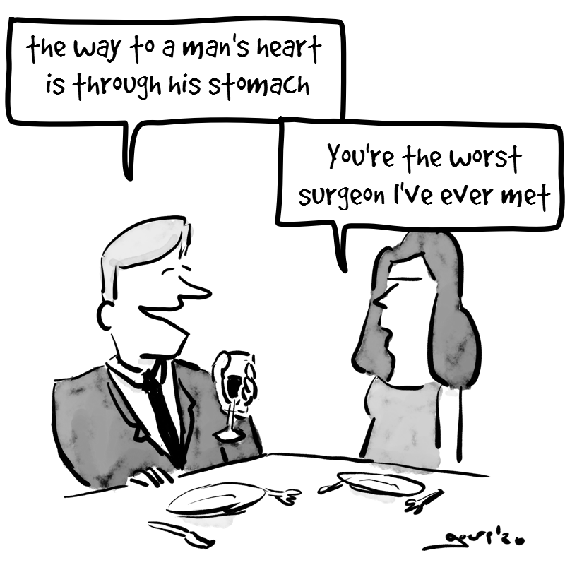 cartoon of  a man and a woman sitting at a restaurant table The man says: 'the way to a man's heart is through his stomach' The woman replies: 'you're the worst surgeon I've ever met'