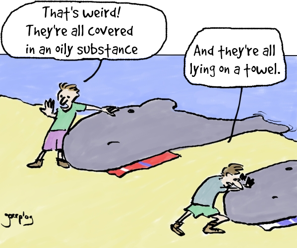 """Cartoon of two whales on a beach with people trying to get tyhem back into the ocean. One person is saying """"that's weird, they're all covered in an oily substance"""" The other person: """"And they're all lying on a towel"""""""